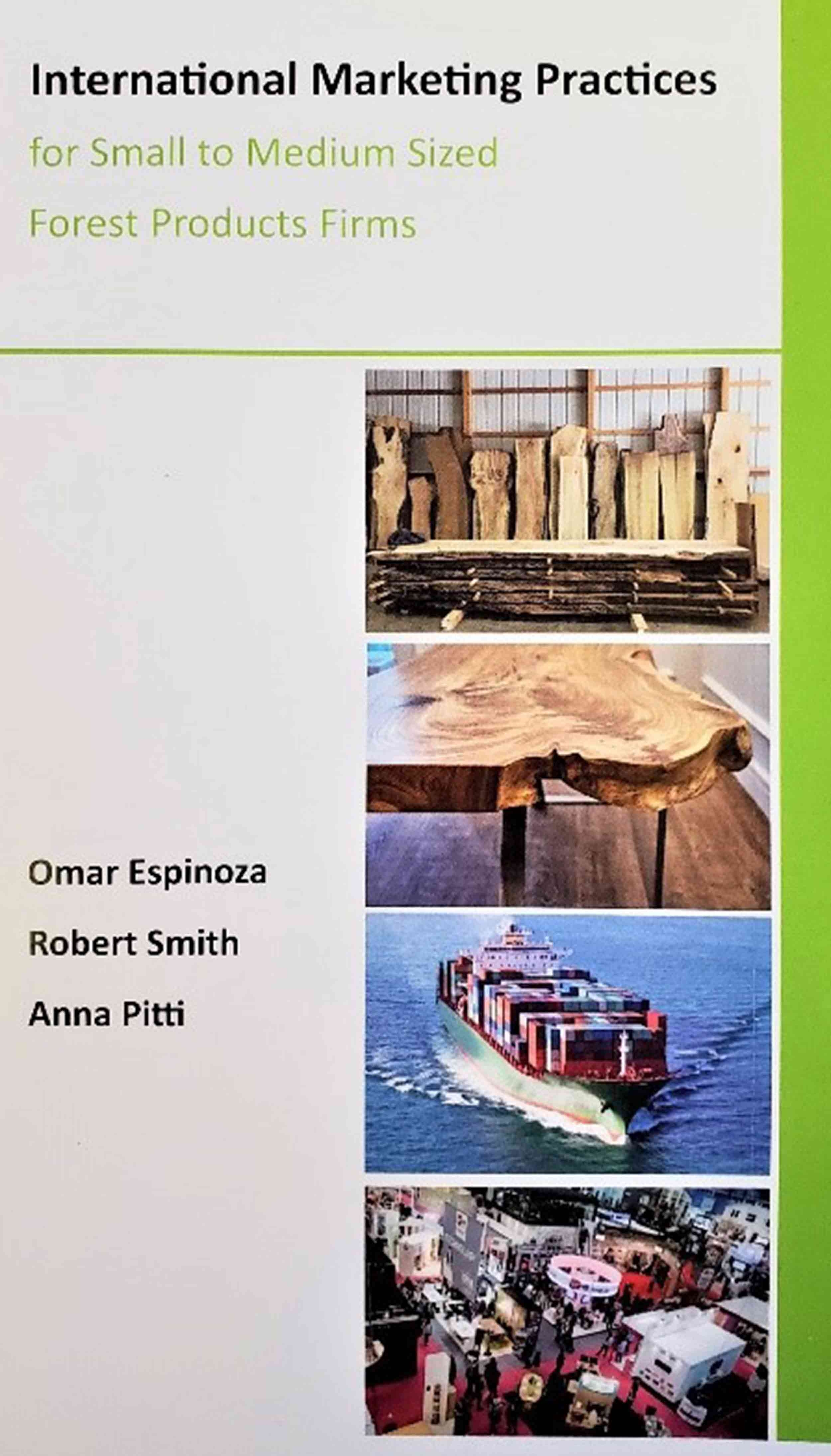 Book cover titled International Marketing Practices for Small to Medium Sized Forest Products Firms with authors Omar Espinoza, Robert Smith, and Anna Pitti. Four pictures on right side of cover. First, stacks of raw edge planks. Second, a live edge finished table. Third, a cargo ship filled with containers on the open sea. Fourth, looking down on a trade show floor.